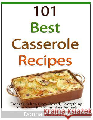 101 Best Casserole Recipes: From Quick to Slow Baked, Everything You Need for Your Next Potluck Donna K. Stevens 9781482687163
