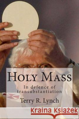 Holy Mass: In Defence of Transubstantiation Terry R. Lynch 9781482691368