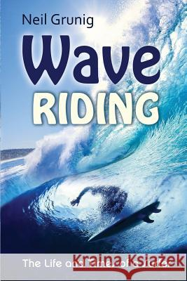 Wave Riding: The Life and Times of a Surfer Neil Grunig 9781482691825