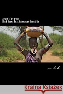 African Native Tribes: Mursi, Hamer, Masai, Hadzabe and Himba Tribe M. Lab 9781482695373