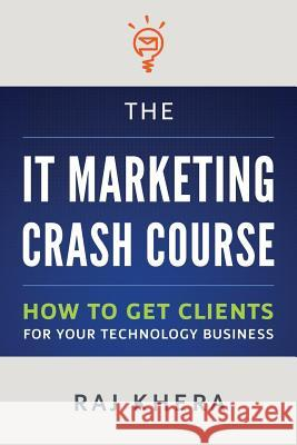 The It Marketing Crash Course: How to Get Clients for Your Technology Business Raj Khera 9781482714036