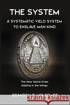 The System: A Systematic Yield System to Enslave Man-Kind Brandon P. Holcombe 9781482740561