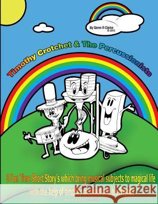 Timothy Crotchet & the Percussionists Story Time: 8 Fun Time Short Story's Which Bring Musical Subjects to Magical Life Glenn R. Clarke 9781482745955 Createspace