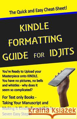 Kindle Formatting Guide for Idjits: Taking Your Manuscript and Making It Kindle Compatible in Seven Easy Steps Rebecca Melvin 9781482752465