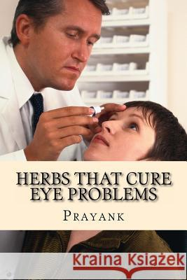 Herbs That Cure Eye Problems Prayank 9781482760798