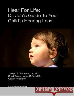 Hear for Life: Dr. Joe's Guide to Your Child's Hearing Loss Dr Joseph B. Roberso Sheri Byrne-Habe Caitlin Roberson 9781482765229