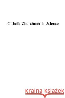 Catholic Churchmen in Science: Sketches of the Lives of Catholic Ecclesiastics Who Were Among the Great Founders in Science James J. Walsh 9781482773293