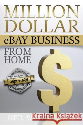 Million Dollar Ebay Business from Home: A Step by Step Guide MR Neil Waterhouse 9781482775143