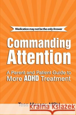 Commanding Attention: A Parent and Patient Guide to More ADHD Treatment Tess Messe 9781482786675
