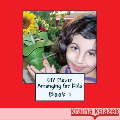 DIY Flower Arranging for Kids: Book 1 Mercedes Sarmini 9781482796957