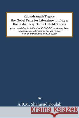 Rabindranath Tagore, the Nobel Prize for Literature in 1913, and the British Raj: Some Untold Stories A B M Shamsud Doulah   9781482864045 Partridge Singapore