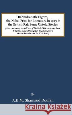 Rabindranath Tagore, the Nobel Prize for Literature in 1913, and the British Raj: Some Untold Stories A B M Shamsud Doulah   9781482864052 Partridge Singapore