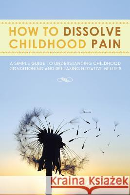 How to Dissolve Childhood Pain : A Simple Guide to Understanding Childhood Conditioning and Releasing Negative Beliefs Sarah King 9781483643403 Xlibris Corporation