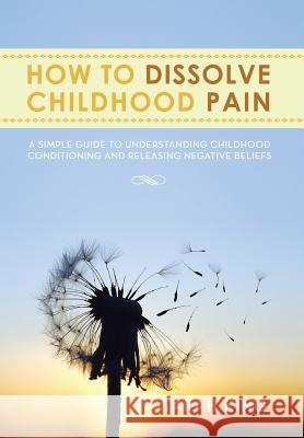How to Dissolve Childhood Pain : A Simple Guide to Understanding Childhood Conditioning and Releasing Negative Beliefs Sarah King 9781483643410 Xlibris Corporation