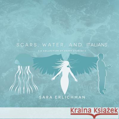Scars, Water, and Italians: A Collection of Short Stories Sara Erlichman 9781483688244