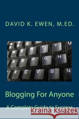 Blogging for Anyone: A Complete Guide to Success David K. Ewen 9781483940434 Createspace
