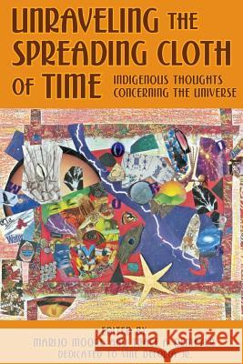 Unraveling the Spreading Cloth of Time: Indigenous Thoughts Concerning the Unive: Dedicated to Vine Deloria Jr. Marijo Moore Trace a. Demeyer 9781483952871