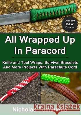 All Wrapped Up in Paracord: Knife and Tool Wraps, Survival Bracelets, and More Projects with Parachute Cord Nicholas Tomihama 9781483969169