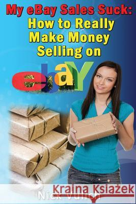 My Ebay Sales Suck!: How to Really Make Money Selling on Ebay Nick Vulich 9781483975979