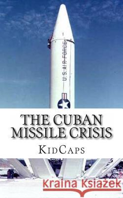 The Cuban Missile Crisis: A History Just for Kids! Kidcaps 9781483991542