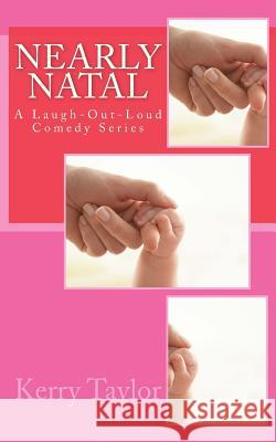 Nearly Natal: A Laugh-Out-Loud Comedy Series Kerry Taylor 9781484005323