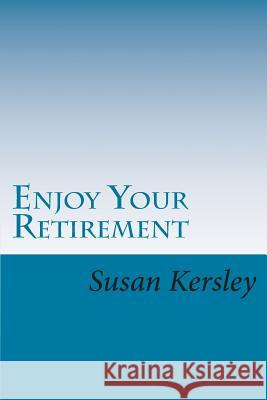 Enjoy Your Retirement: Move from Your Old Life Into a New Life Susan Kersley 9781484008720