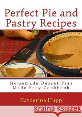 Perfect Pie and Pastry Recipes: Homemade Dessert Pies Made Easy Cookbook Katherine Hupp 9781484017371