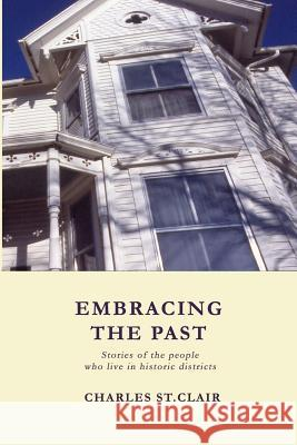 Embracing the Past: Stories of the People Who Live in Historic Districts Charles M. S 9781484024287