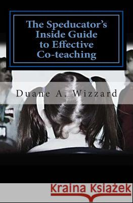 The Speducator's Inside Guide to Effective Co-Teaching: Special Education MR Duane a. Wizzard 9781484028018