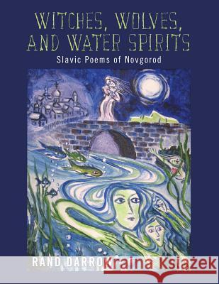 Witches, Wolves, and Water Spirits: Slavic Poems of Novgorod Rand Darrow 9781484040973