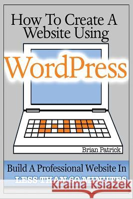 How to Create a Website Using Wordpress: The Beginner's Blueprint for Building a Professional Website in Less Than 60 Minutes Brian Patrick 9781484045695