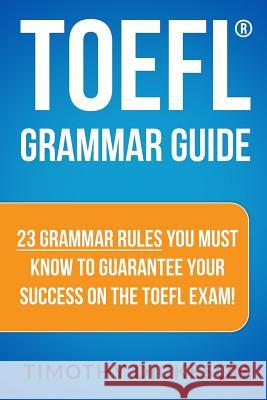 TOEFL Grammar Guide: 23 Grammar Rules You Must Know to Guarantee Your Success on the TOEFL Exam! Timothy Dickeson 9781484046043