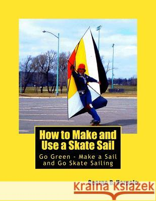 How to Make and Use a Skate Sail: Go Green - Make a Sail and Go Skate Sailing MR George Brooke Harpole 9781484062890