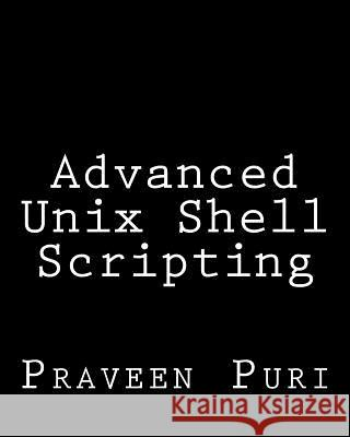 Advanced Unix Shell Scripting: How to Reduce Your Labor and Increase Your Effectiveness Through Mastery of Unix Shell Scripting and awk Programming Praveen Puri 9781484076385