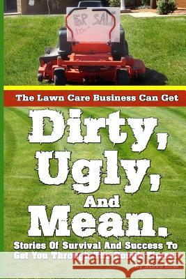 The Lawn Care Business Can Get Dirty, Ugly, and Mean.: Stories of Survival and Success to Get You Through the Rough Times. Steve Low 9781484094389