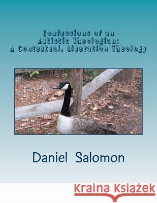 Confessions of an Autistic Theologian: Doing Theology in Pictures-A Contextual, Liberation Theology for Humans on the Autism Spectrum Daniel Aaron Salomon Dr Tammy Berber 9781484104439