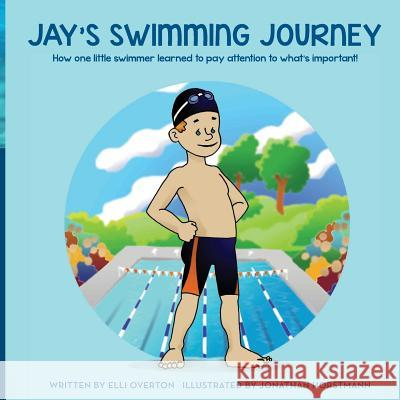 Jay's Swimming Journey: How One Little Swimmer Learned to Pay Attention to What's Important! Elli Overton Jonathan Horstmann 9781484131954