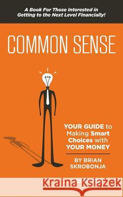 Common Sense: Your Guide to Making Smart Choices with Your Money Brian Skrobonja 9781484133071