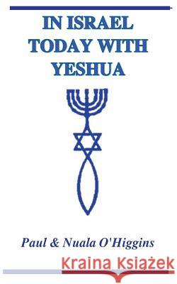 In Israel Today with Yeshua: A Study Guide for Pilgrims Paul O'Higgins Nuala O'Higgins 9781484137291