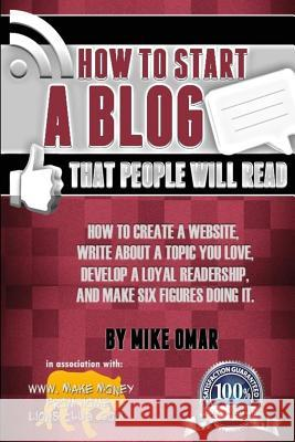 How to Start a Blog That People Will Read: How to Create a Website, Write about a Topic You Love, Develop a Loyal Readership, and Make Six Figures Doi Mike Omar 9781484144732