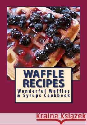 Waffle Recipes: Wonderful Waffles and Syrups Cookbook Katherine L. Hupp 9781484188507