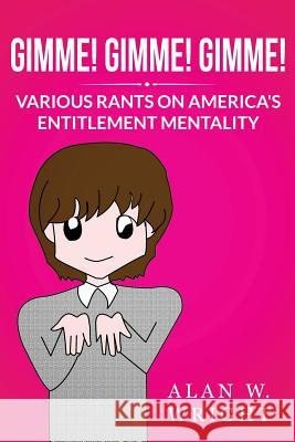 Gimme! Gimme! Gimme!: Various Rants on America's Entitlement Mentality Alan W. Wright 9781484198186