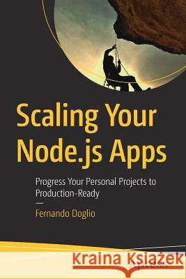 Scaling Your Node.Js Apps: Progress Your Personal Projects to Production-Ready Doglio, Fernando 9781484239902 Apress