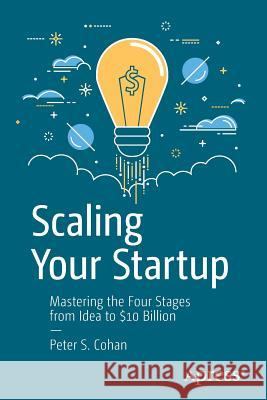 Scaling Your Startup: Mastering the Four Stages from Idea to $10 Billion Peter S. Cohan 9781484243114