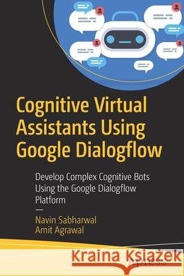 Cognitive Virtual Assistants Using Google Dialogflow : Develop Complex Cognitive Bots Using the Google Dialogflow Platform Navin Sabharwal Amit Agrawal 9781484257401 Apress