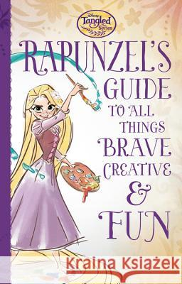 Tangled the Series: Rapunzel's Guide to All Things Brave, Creative, and Fun! Disney Book Group 9781484787267