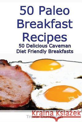 50 Paleo Breakfast Recipes: 50 Delicious Caveman Diet Friendly Breakfasts Trevor Dumbleton 9781484832141