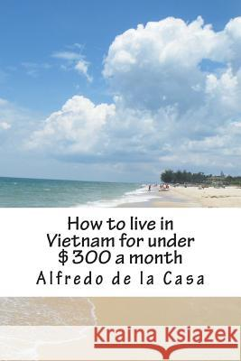 How to Live in Vietnam for Under $300 a Month: Working 10 Hours a Month Alfredo D 9781484881880