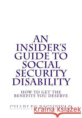 An Insider's Guide to Social Security Disability: How to Get the Benefits You Deserve Charles Richfield 9781484906026