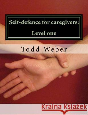 Self-Defence for Care Givers: : Level One Todd Weber 9781484908211